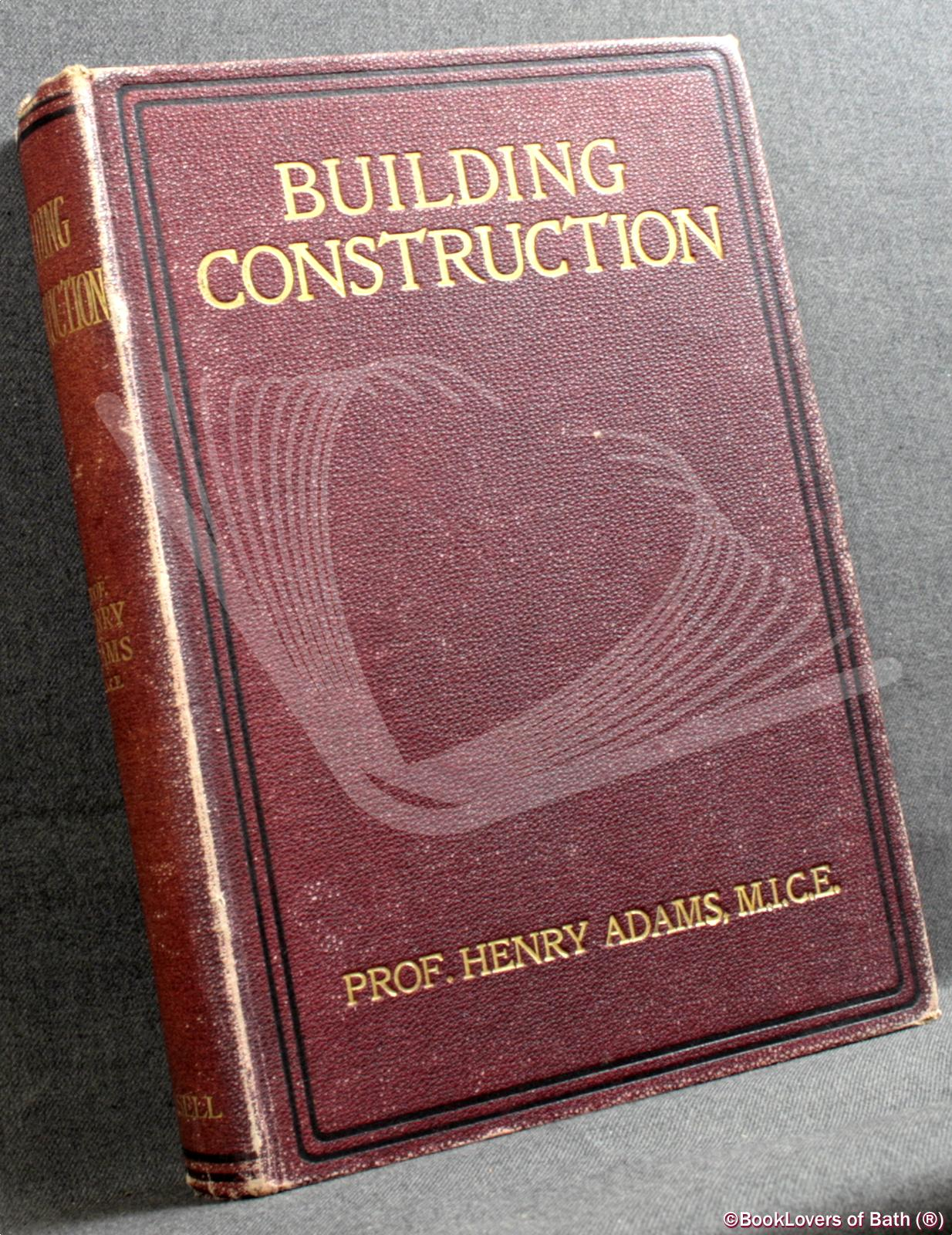 Cassell's Building Construction: Comprising Notes on Materials, Processes, Principles, & Practice - Henry Adams