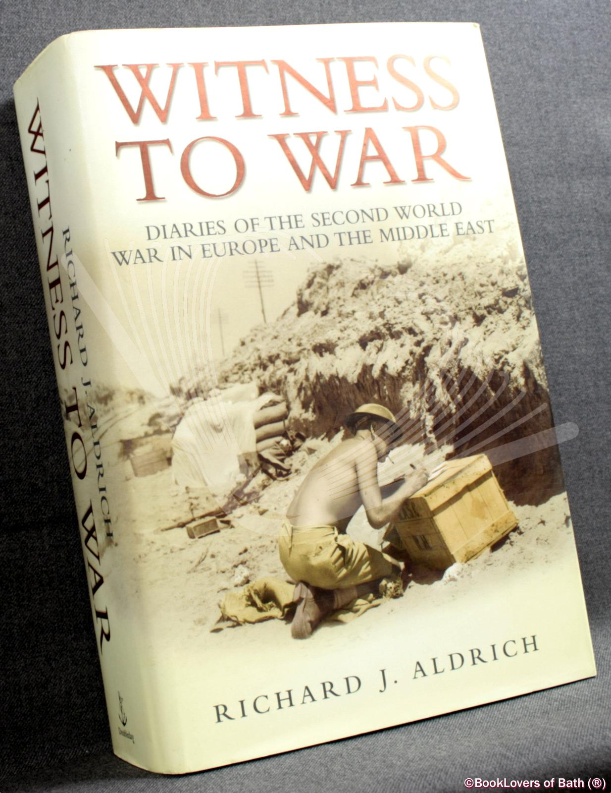 Witness to War: Diaries of the Second World War in Europe and the Middle East - Richard Aldrich