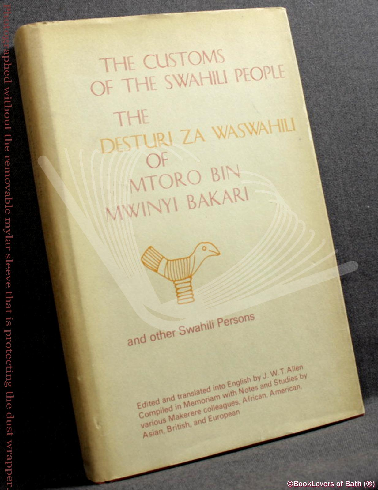 The Customs of the Swahili People: The Desturi Za Waswahili of Mtoro Bin Mwinyi Bakari and Other Swahili Persons Compiled in Memoriam with Notes and Studies by Various Makerere Colleagues, African, American, Asian, British and European - J. W. T. Allen