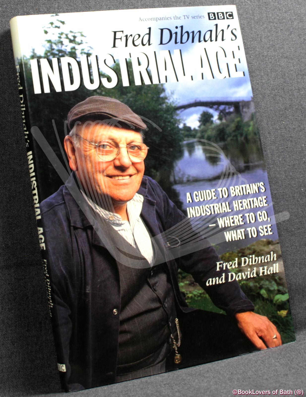 Fred Dibnah's Industrial Age: A Guide to Britain's Industrial Heritage - Where to Go, What to See - Fred Dibnah & David Hall