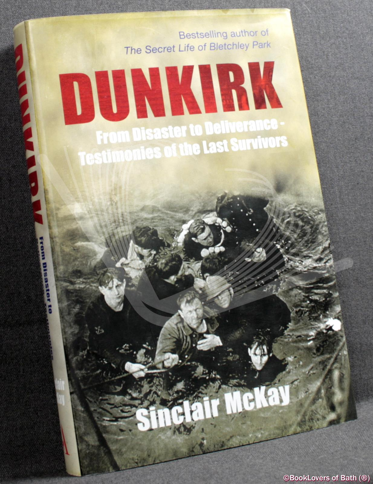 Dunkirk: From Disaster to Deliverance - Testimonies of the Last Survivors - Sinclair Mckay