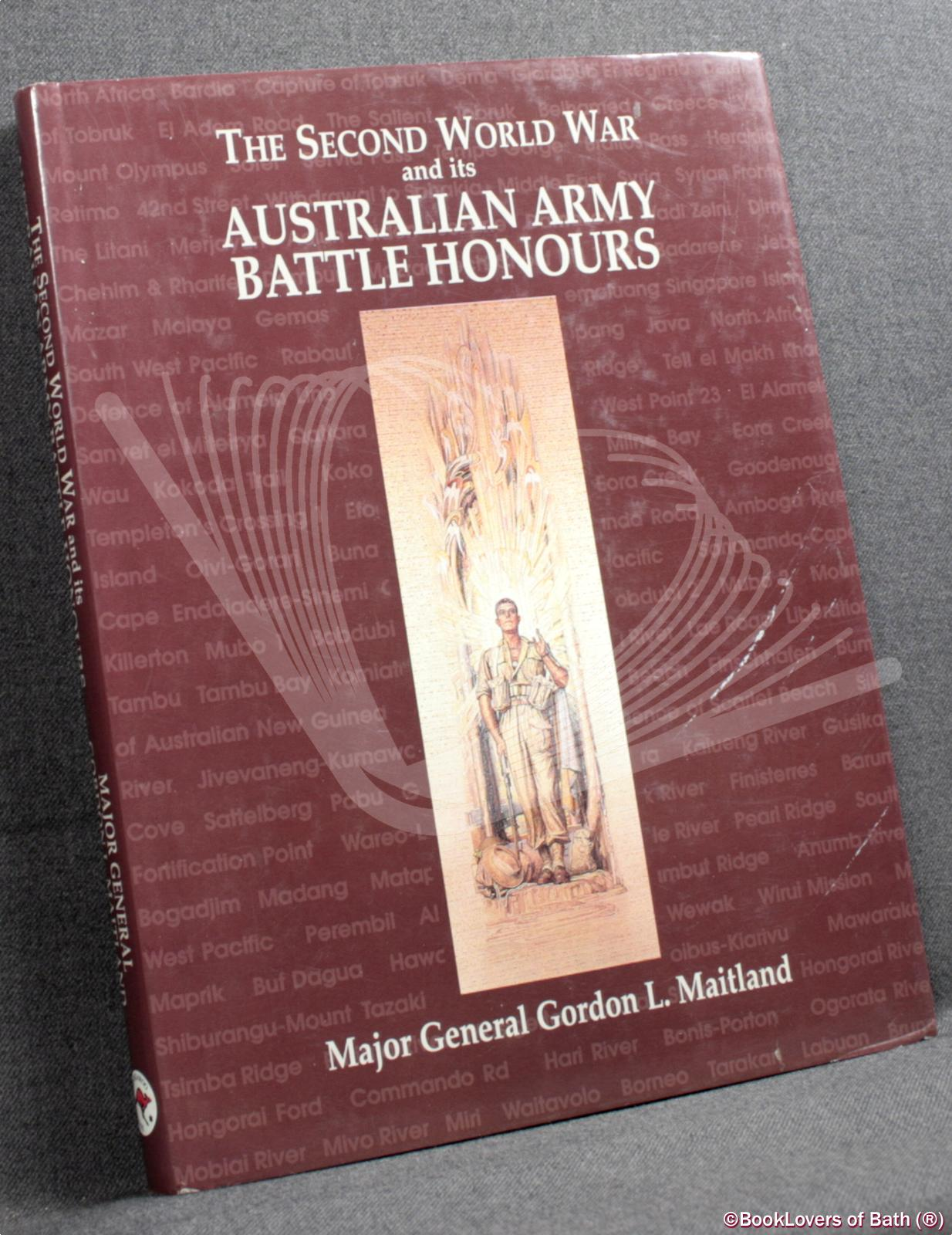 The Second World War and Its Australian Army Battle Honours - Major General Gordon L. Maitland