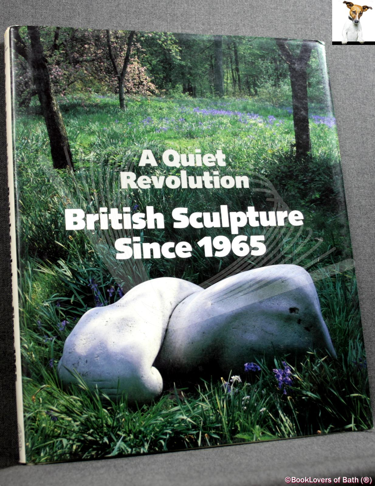 A Quiet Revolution: British Sculpture Since 1965 - Edited by Terry A. Neff with Essays by Graham Beal, Lynne Cooke, Charles Harrison & Mary Jane Jacob
