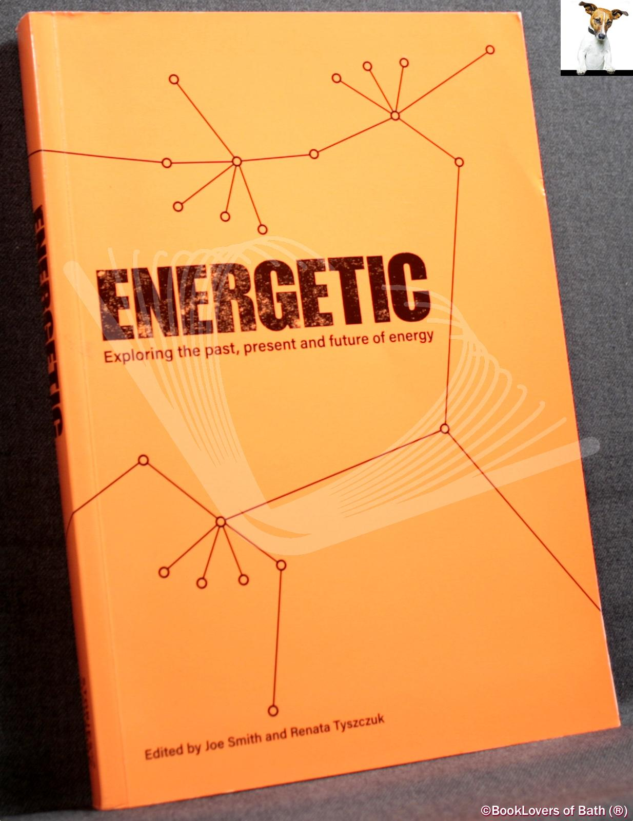 Energetic: Exploring the Past, Present and Future of Energy - Edited by Joe Smith & Renata Tyszczuk