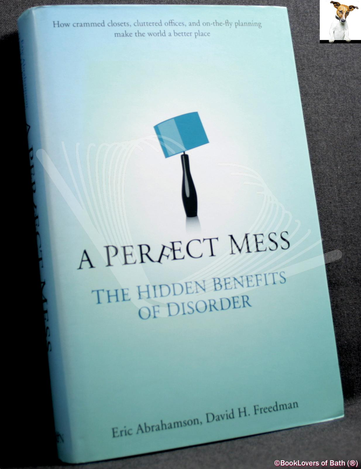 A Perfect Mess: The Hidden Benefits of Disorder: How Crammed Closets, Cluttered Offices, and On-the-fly Planning Make the World a Better Place - Eric Abrahamson & David H. Freedman