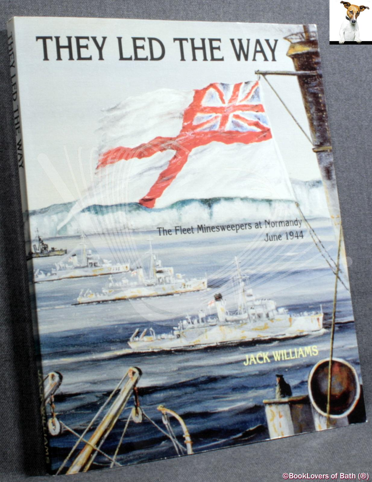 They Led the Way: The Fleet Minesweepers at Normandy, June 1944 - Jack Williams