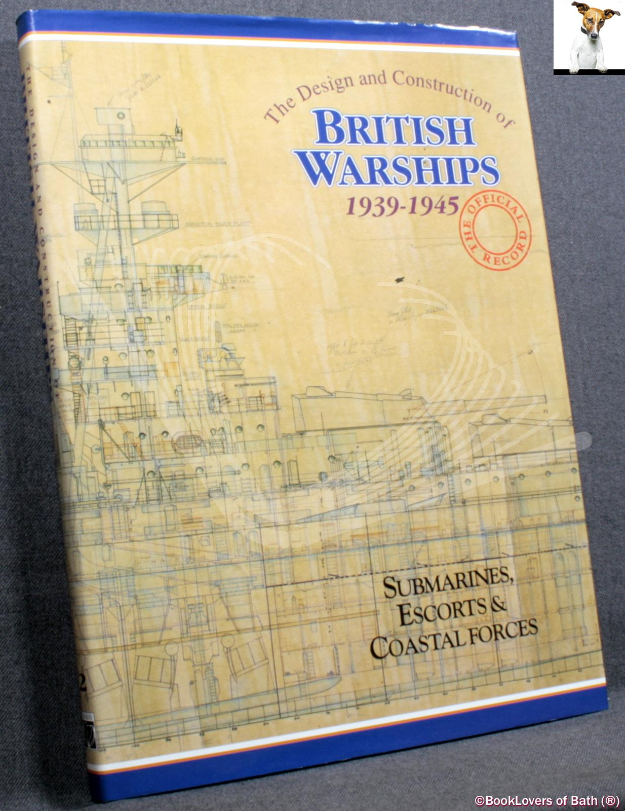 The Design and Construction of British Warships 1939-45: Submarines, Escorts & Coastal Forces - D. K. Brown