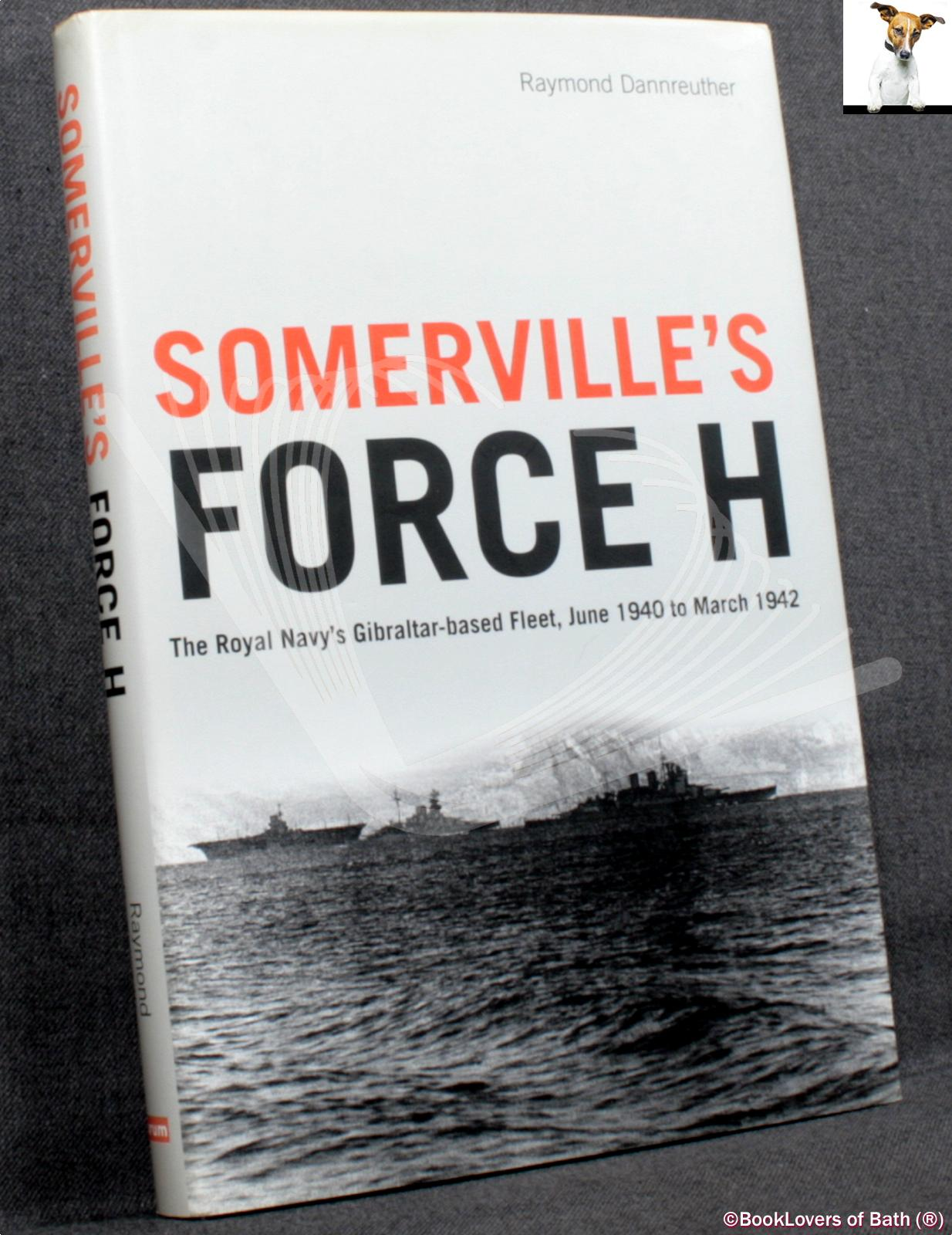 Somerville's Force H: The Royal Navy's Gibraltar-Based Fleet June 1940 to March 1942 - Raymond Dannreuther