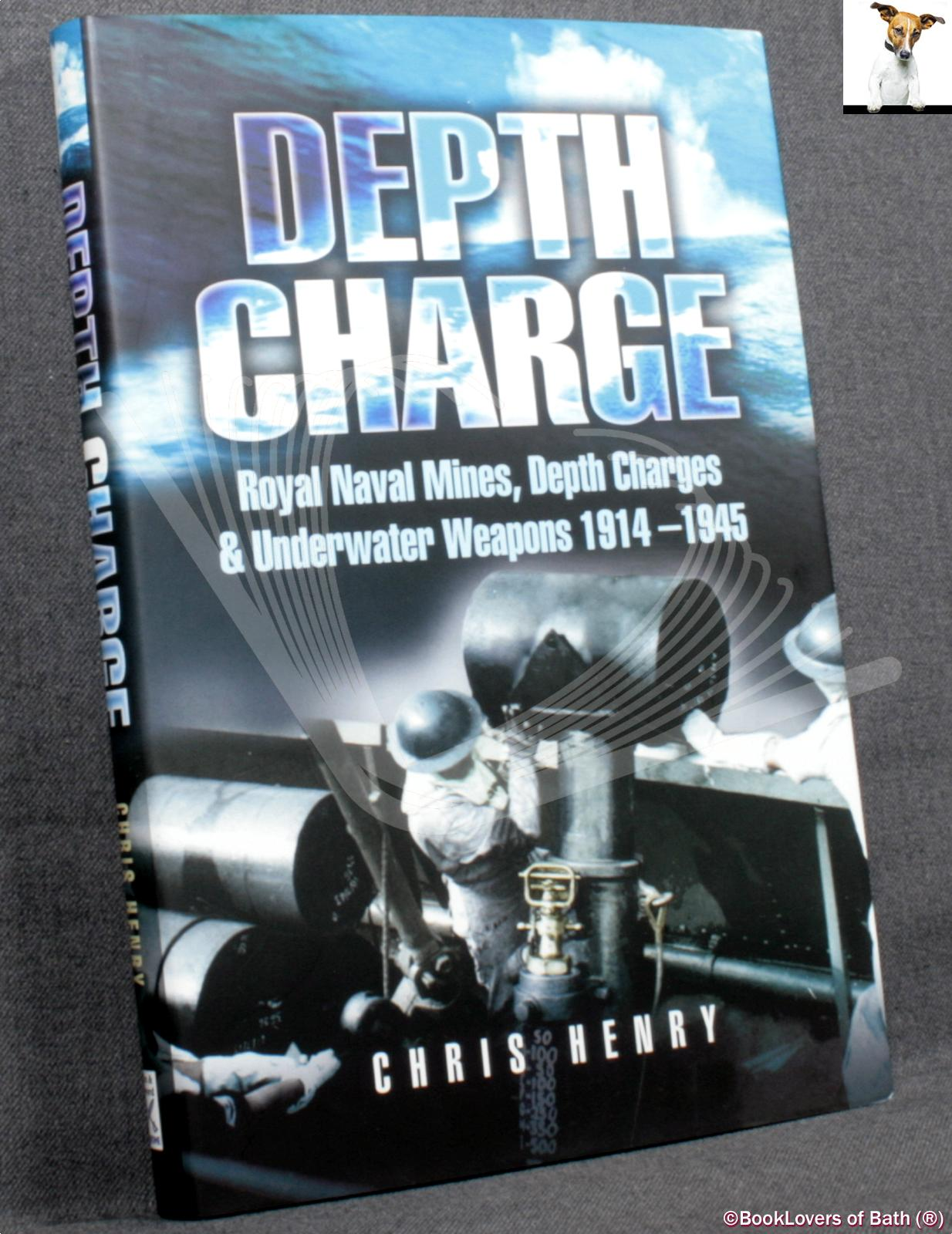 Depth Charge: Royal Naval Mines, Depth Charges and Underwater Weapons 1914-1945 - Chris Henry