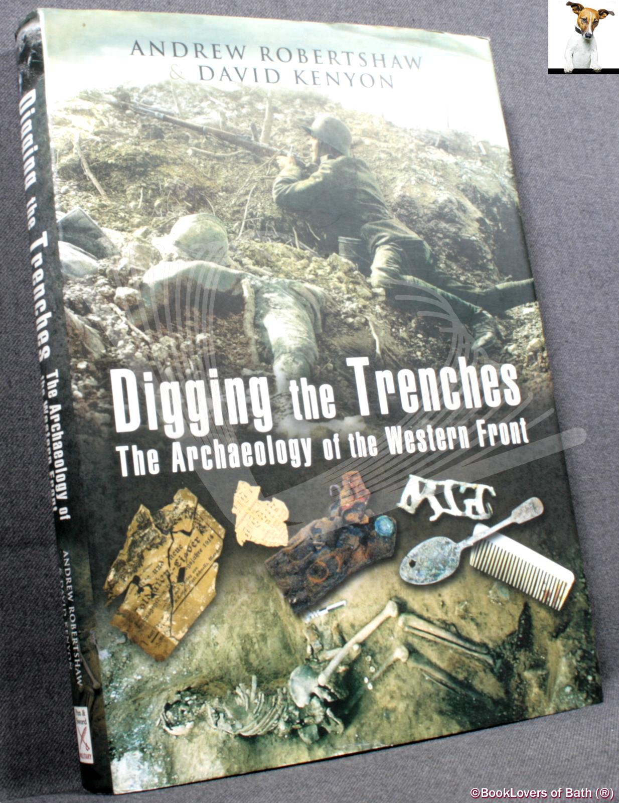 Digging the Trenches: The Archaeology of the Western Front - Andrew Robertshaw & David Kenyon