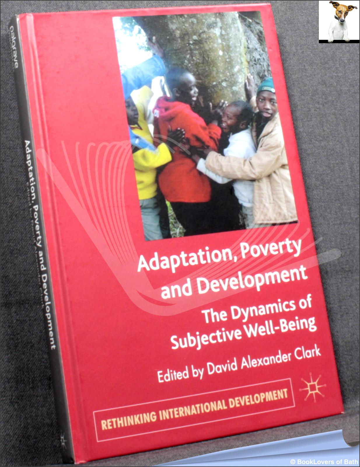 Adaptation, Poverty and Development: The Dynamics of Subjective Well-Being - Edited by David Alexander Clark