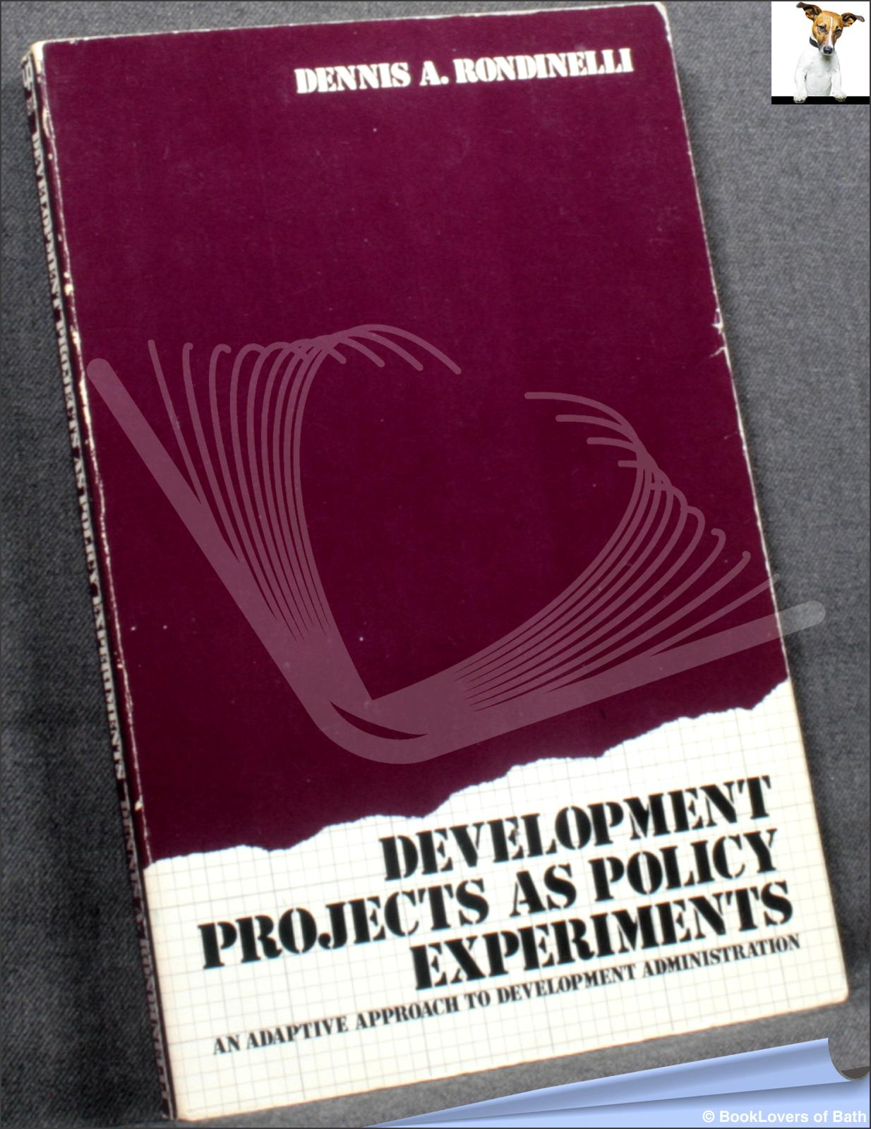 Development Projects as Policy Experiments: An Adaptive Approach to Development Administration - Dennis A. Rondinelli