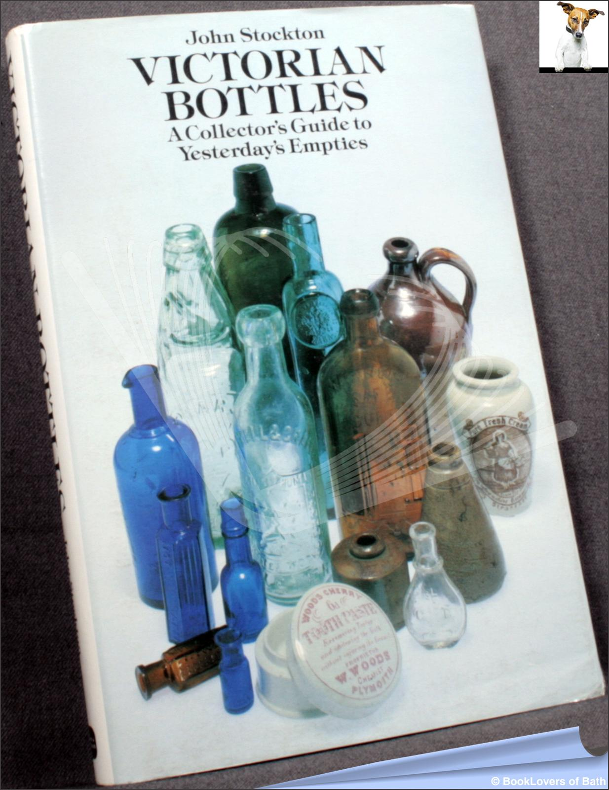Victorian Bottles: A Collector's Guide to Yesterday's Empties - John Stockton