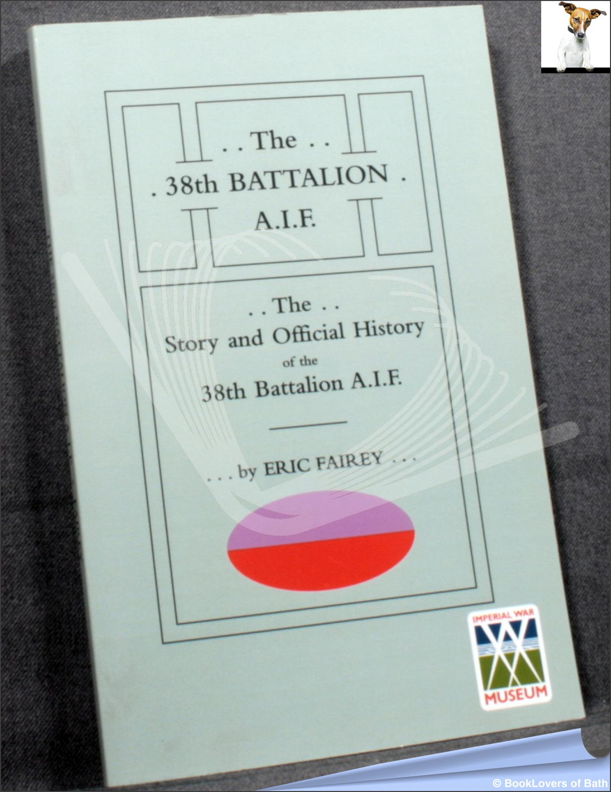 The 38th Battalion A.I.F.: The Story and Official History of the 38th Battalion A.I.F. - Eric Fairey