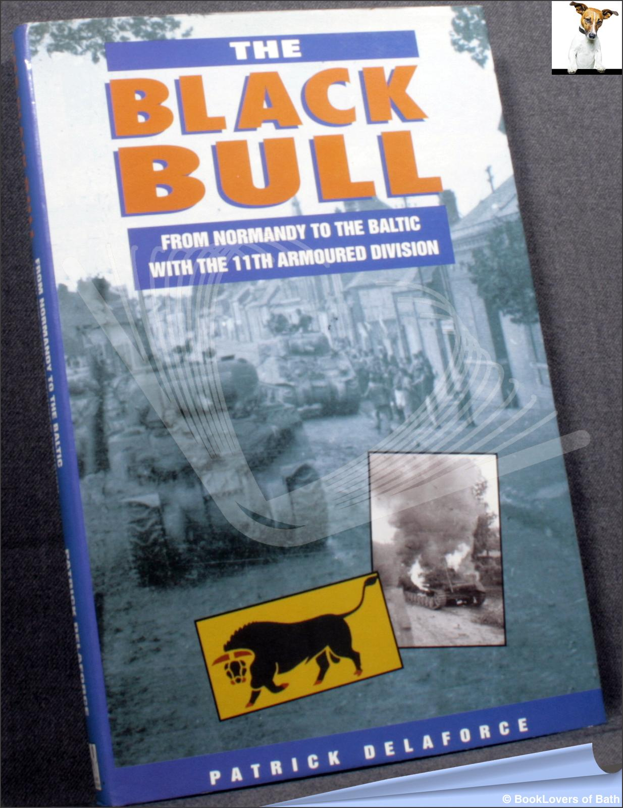 The Black Bull: From Normandy to the Baltic with the 11th Armoured Division - Patrick Delaforce