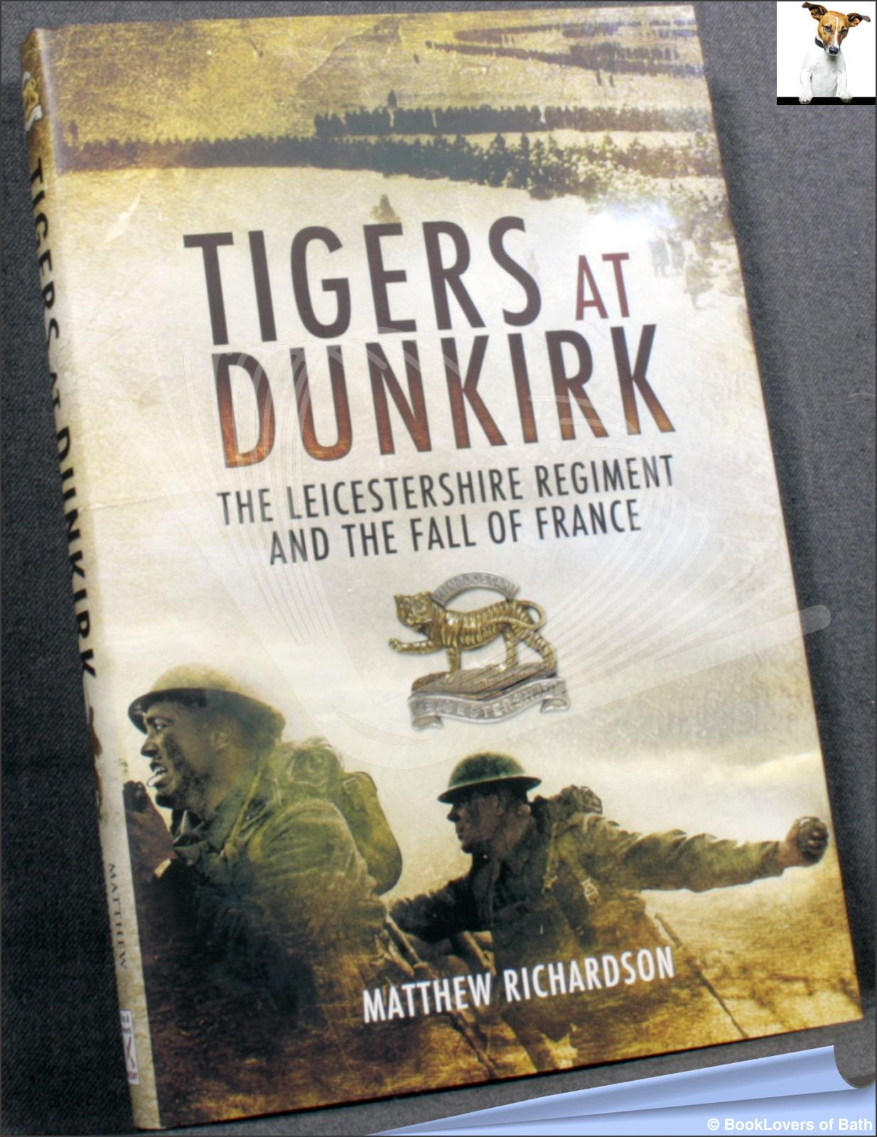 Tigers at Dunkirk: The Leicestershire Regiment and the Fall of France - Matthew Richardson