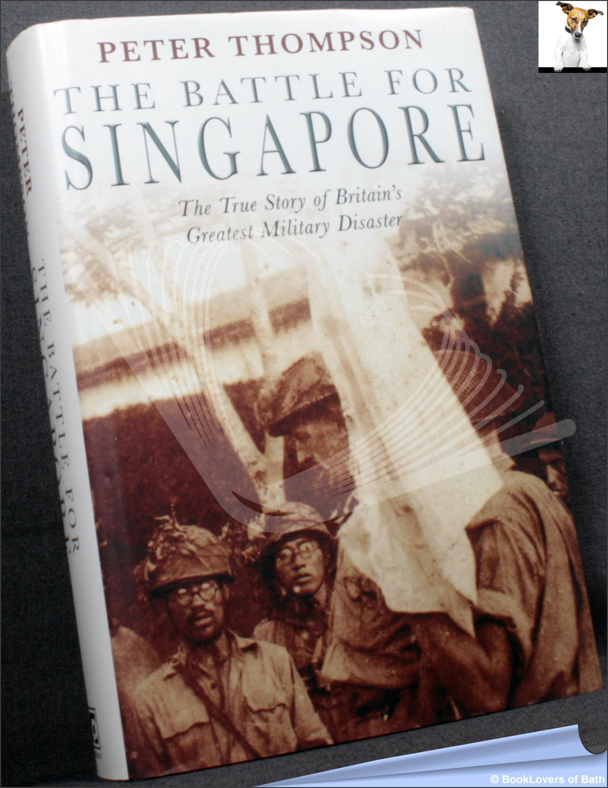 The Battle for Singapore: The True Story of Britain's Greatest Military Disaster - Peter Thompson