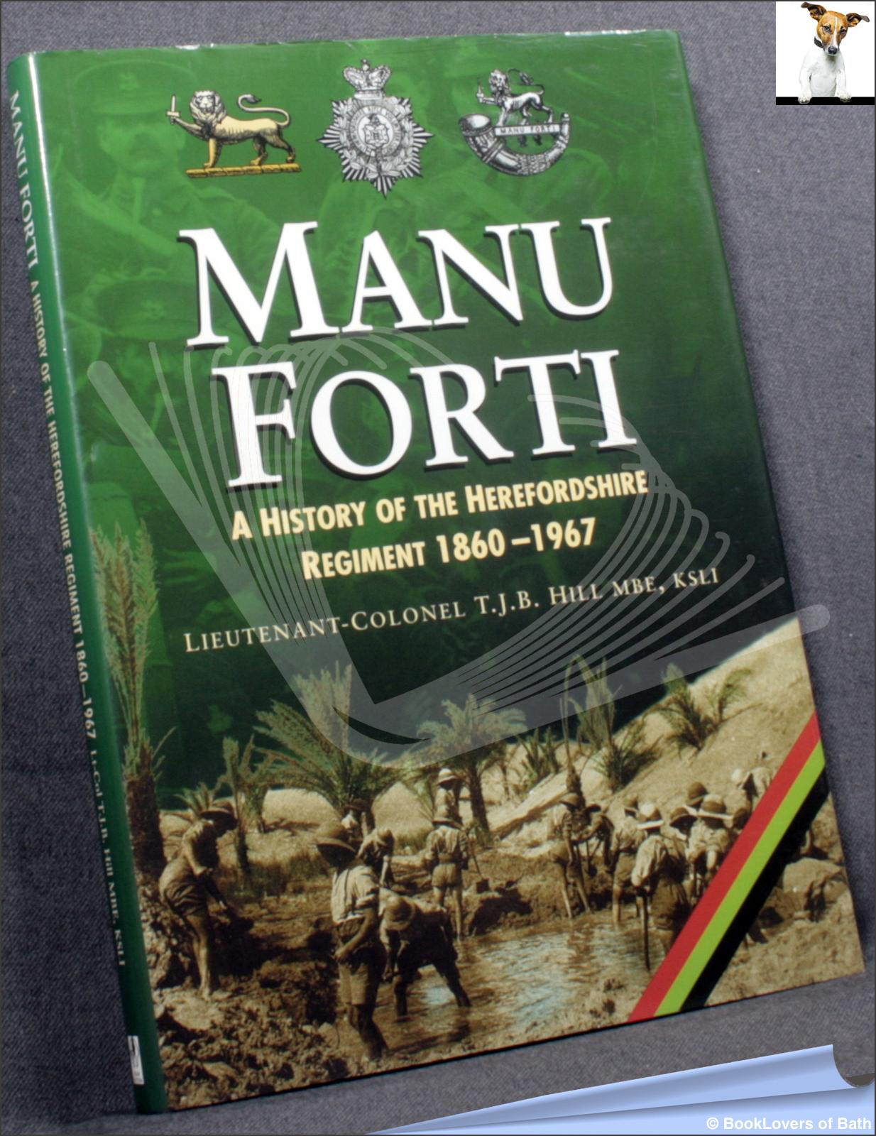 Manu Forti: A History of the Herefordshire Regiment 1860-1967 - T. J. B Hill