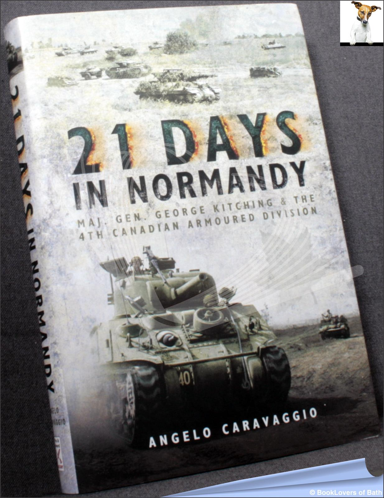 21 Days in Normandy: Maj. Gen. George Kitching and the 4th Canadian Armoured Division - Angelo Caravaggio