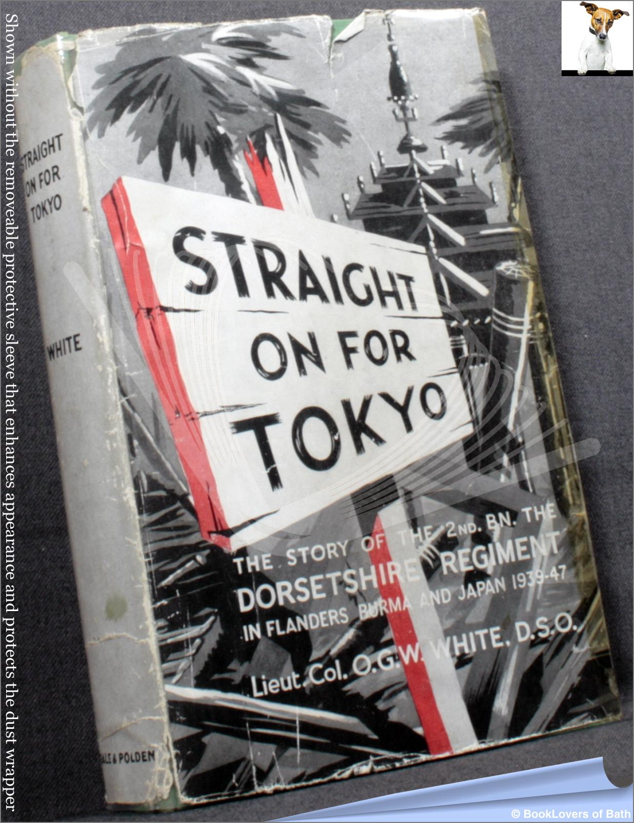 Straight on for Tokyo: The War History of the 2nd Battalion, the Dorsetshire Regiment, 54th Foot, 1939-1948 - Lieut. Col. O. G. W. White